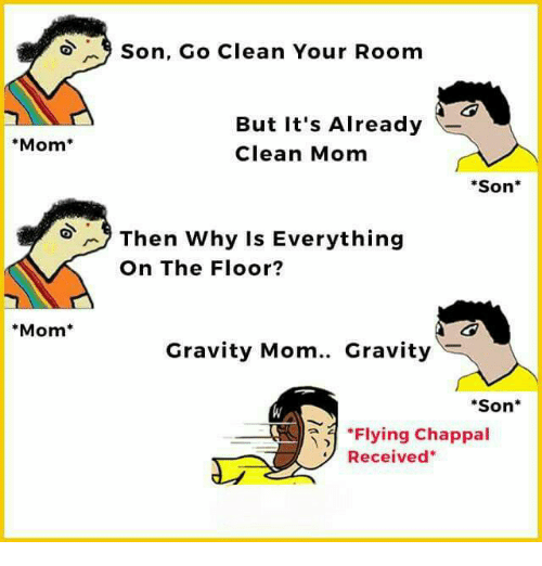 """Cleaning Your Room: Mom  Mom  9 Son, Go Clean Your Room  But it's Already  Clean Mom  Son  Then why is Everything  On The Floor?  Gravity Mom.. Gravity  """"Son  """"Flying Chappal  Received"""