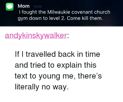 """Church, Gym, and Tumblr: Mom now  I fought the Milwaukie covenant church  gym down to level 2. Come kill them. <p><a class=""""tumblr_blog"""" href=""""http://andykinskywalker.tumblr.com/post/147822956897"""">andykinskywalker</a>:</p> <blockquote> <p>If I travelled back in time and tried to explain this text to young me, there's literally no way.</p> </blockquote>"""
