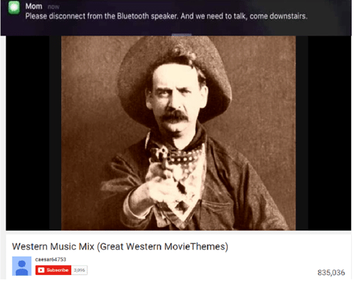 Bluetooth, Moms, and Music: Mom now  Please disconnect from the Bluetooth speaker. And we need to talk, come downstairs.  Western Music Mix (Great Western MovieThemes)  Caesar6 4753  Subscribe  3,096  835,036