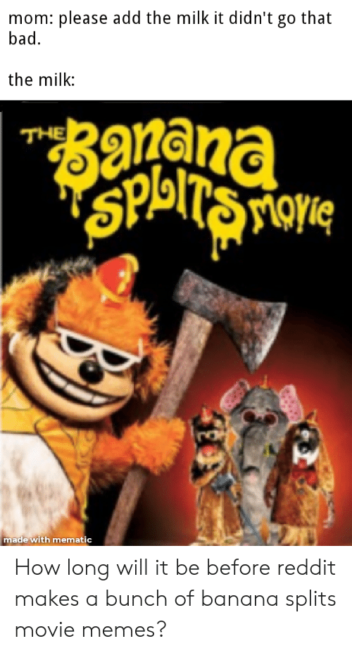 Movie Memes: mom: please add the milk it didn't go that  bad  the milk:  THE  balogds  made with mematic How long will it be before reddit makes a bunch of banana splits movie memes?