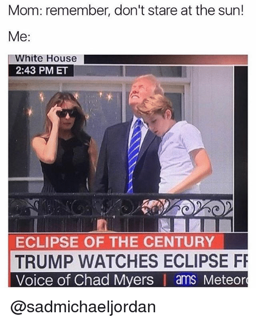 Funny, Meme, and White House: Mom: remember, don't stare at the sun!  Me:  White House  2:43 PM ET  ECLIPSE OF THE CENTURY  TRUMP WATCHES ECLIPSE FR  Voice of Chad Myers | ams Meteor @sadmichaeljordan