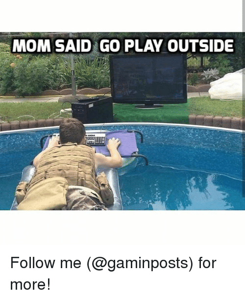 Mom Said Go Play Outside: MOM SAID GO PLAY OUTSIDE Follow me (@gaminposts) for more!