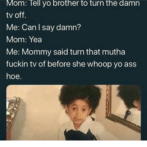 whoop: Mom: Tell yo brother to turn the damn  tv off.  Me: Can I say damn?  Mom: Yea  Me: Mommy said turn that mutha  fuckin tv of before she whoop yo ass  hoe.