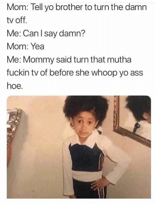 whoop: Mom: Tell yo brother to turn the damn  tv off.  Me: Can lsay damn?  Mom: Yea  Me: Mommy said turn that mutha  fuckin tv of before she whoop yo ass  hoe.