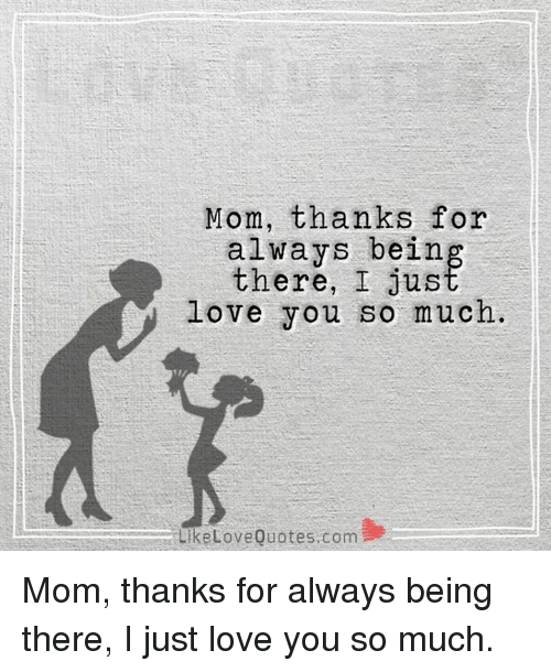 Love, Memes, and Being There: Mom, thanks for  alwavs beirn  there, I jus  love you so much  LiketoveQuotes.com  乡 Mom, thanks for always being there, I just love you so much.