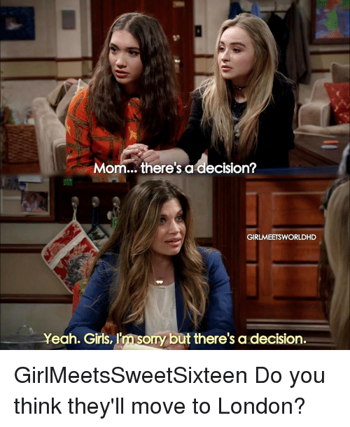 Memes, London, and Decisions: Mom... there's a decision?  GIRLMEETSWORLDHD  Yeah. Girls, I'msomy but there's a decision. GirlMeetsSweetSixteen Do you think they'll move to London?