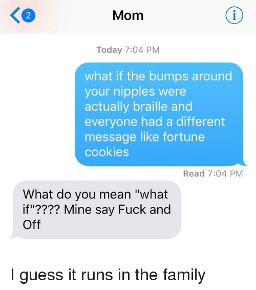 """I Guessed It: Mom  Today 7:04 PM  what if the bumps around  your nipples were  actually braille and  everyone had a different  message like fortune  cookies  Read 7:04 PM  What do you mean """"what  if""""???? Mine say Fuck and  Off I guess it runs in the family"""