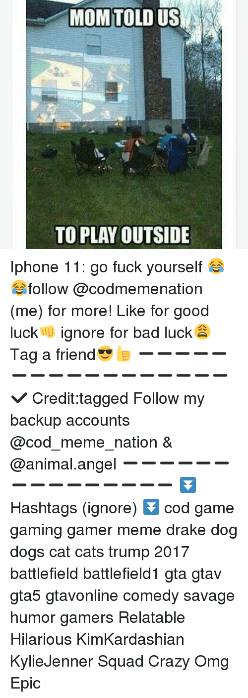 Bad, Cats, and Crazy: MOM TOLD US  TO PLAY OUTSIDE Iphone 11: go fuck yourself 😂😂follow @codmemenation (me) for more! Like for good luck👊 ignore for bad luck😩 Tag a friend😎👍 ➖➖➖➖➖➖➖➖➖➖➖➖➖➖➖➖➖✔ Credit:tagged Follow my backup accounts @cod_meme_nation & @animal.angel ➖➖➖➖➖➖➖➖➖➖➖➖➖➖➖ ⏬ Hashtags (ignore) ⏬ cod game gaming gamer meme drake dog dogs cat cats trump 2017 battlefield battlefield1 gta gtav gta5 gtavonline comedy savage humor gamers Relatable Hilarious KimKardashian KylieJenner Squad Crazy Omg Epic