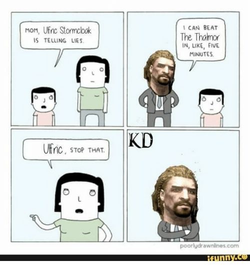 Memes, Moms, and Beats: MoM, UEnc Stormcloak  IS TELLING LIES.  UFnc, STOP THAT  KD  I CAN BEAT  The Tharmor  IN, LIKE, FIVE.  MINUTES.  poorlydrawnlines com  i funny