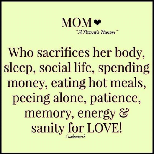 Parenting Humor: MOM  v  A Parents Humor  Who sacrifices her body  sleep, social life, spending  money, eating hot meals,  peeing alone, patience,  memory, energy  &  Sanity for LOVE!  (unknown