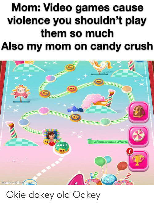Oakey: Mom: Video games cause  violence you shouldn't play  them so much  Also my mom on candy crush  Beppermint Parlo  76  4011  made with ematic Okie dokey old Oakey