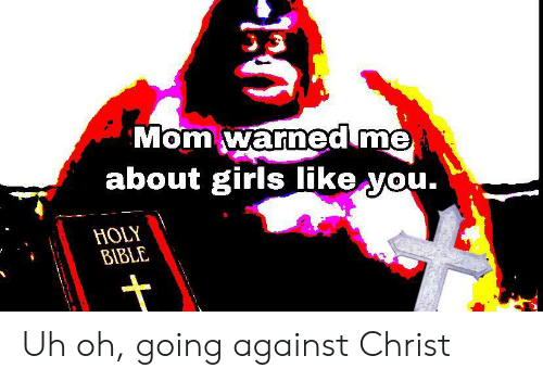 Bible: Mom warned me  about girls like you.  HOLY  BIBLE Uh oh, going against Christ