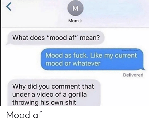 "Current Mood: Mom  What does ""mood af"" mean?  Mood as fuck. Like my current  mood or whatever  Delivered  Why did you comment that  under a video of a gorilla  throwing his own shit Mood af"