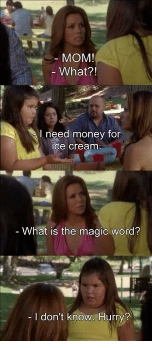 i need money: MOM!  What?!  I need money for  ice cream  What is the magic word?  I don't know. Hurry?