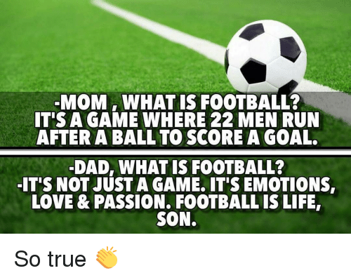 Memes, Passionate, and A Game: MOM WHAT IS FOOTBALL?  IT'S A GAME WHERE 22 MEN RUN  AFTER A BALL TO SCORE A GOAL.  DAD, WHAT IS FOOTBALL?  ITS NOT JUSTA GAME. ITS EMOTIONS,  LOVE & PASSION. FOOTBALL IS LIFE,  SON. So true 👏