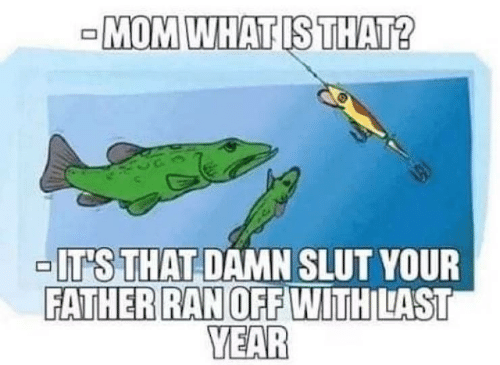 what is that: -MOM WHAT IS THAT?  -IT'S THAT DAMN SLUT YOUR  FATHER RAN OFF WITH LAST  YEAR