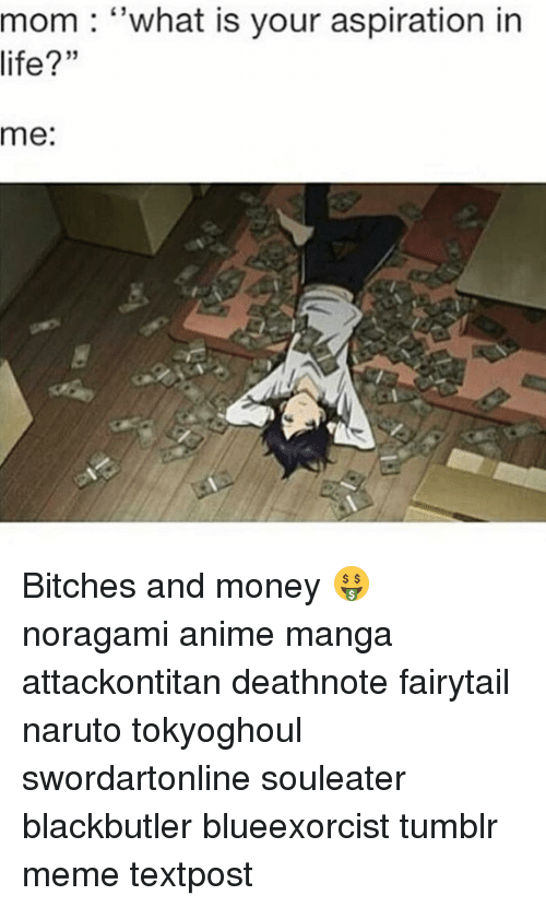 aspiration in life: mom what is your aspiration in  life?  me: Bitches and money 🤑 noragami anime manga attackontitan deathnote fairytail naruto tokyoghoul swordartonline souleater blackbutler blueexorcist tumblr meme textpost