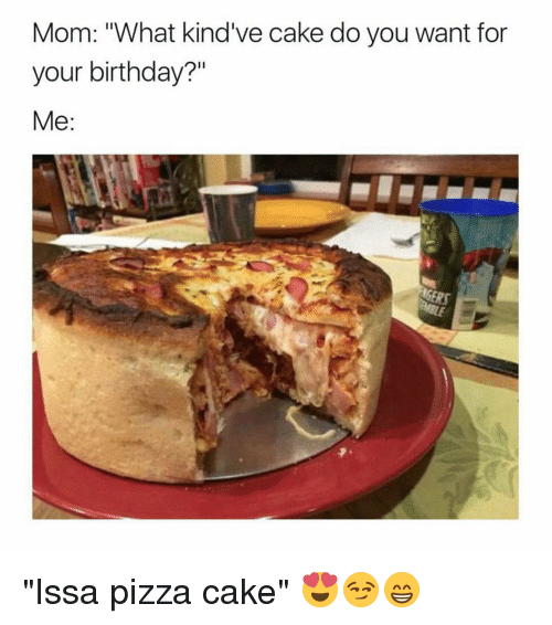 "Birthday, Memes, and Pizza: Mom: What kind've cake do you want for  your birthday?""  Me ""Issa pizza cake"" 😍😏😁"