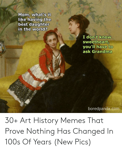 Art History Memes: Mom, what's it  like having the  best daughter  in the world?  I don't know  sweetheart,  you'll have to  ask Grandma  boredpanda.com 30+ Art History Memes That Prove Nothing Has Changed In 100s Of Years (New Pics)