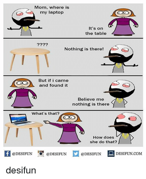 Memes, Laptop, and I Came: Mom, where is  my laptop  It's on  the table  Nothing is there!  But if i came  and found it  Believe me  nothing is there  What's that?  How does  she do that?  困@DESIFUN 증@DESIFUN  @DESIFUN-DESIFUN.COM desifun