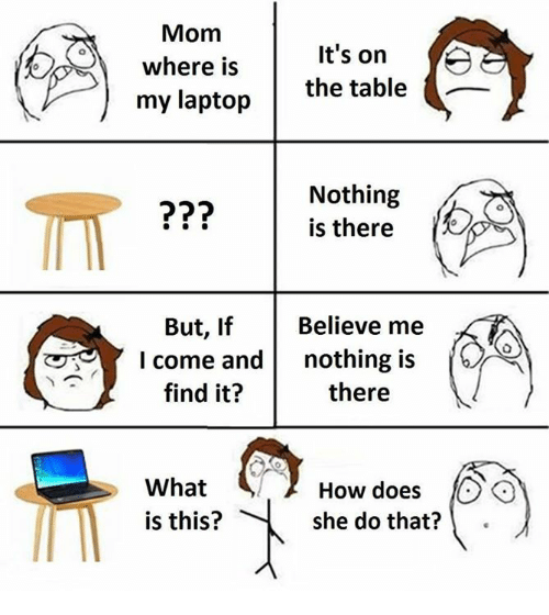 Memes, Laptop, and What Is: Mom  where isIt's on  my laptop  the table _  Nothing  is there  But, If Believe me  I come and nothing is  find it?  there  What  is this?  How does O  she do that?