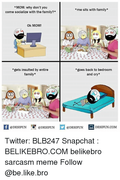 Be Like, Family, and Meme: *MOM: why don't you  come socialize with the family?*  *me sits with family*  Ok MOM!  *gets insulted by entire  family*  goes back to bedroom  and cry*  1  @DESIFUN @DESIFUN @DESIFUN DESIFUN.COM Twitter: BLB247 Snapchat : BELIKEBRO.COM belikebro sarcasm meme Follow @be.like.bro