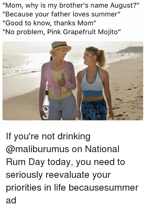 "Reevaluate: ""Mom, why is my brother's name August?""  ""Because your father loves summer""  ""Good to know, thanks Mom""  ""No problem, Pink Grapefruit Mojito"" If you're not drinking @maliburumus on National Rum Day today, you need to seriously reevaluate your priorities in life becausesummer ad"