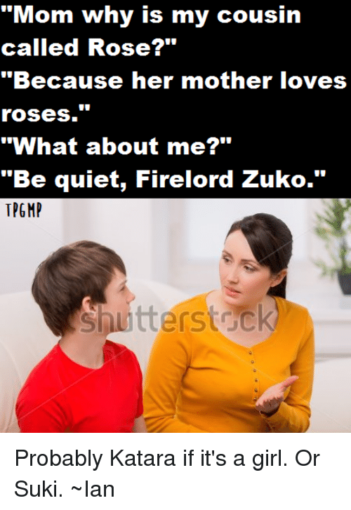 """suki: """"Mom why is my cousin  called Rose?""""  """"Because her mother loves  roses.""""  """"What about me?""""  """"Be quiet, Firelord Zuko.""""  Shutterstock Probably Katara if it's a girl. Or Suki. ~Ian"""