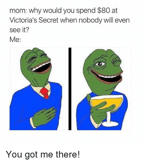 Victoria Secret: mom: why would you spend $80 at  Victoria's Secret when nobody will even  see it?  Me You got me there!
