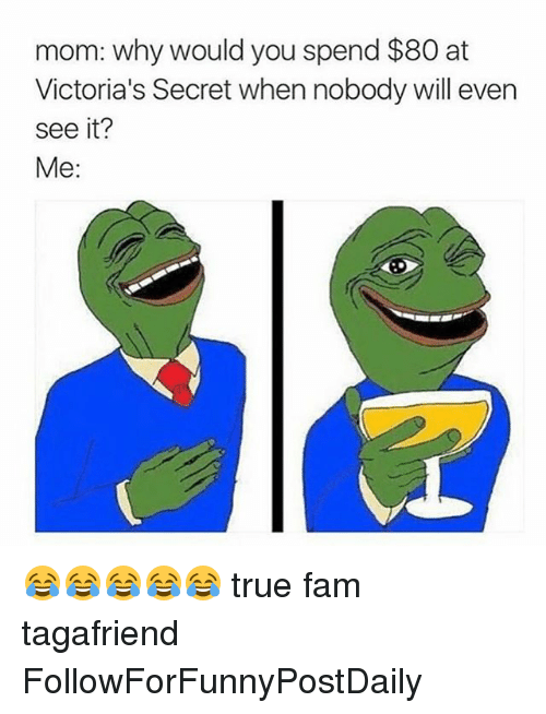 Victoria Secret: mom: why would you spend $80 at  Victoria's Secret when nobody will even  see it?  Me: 😂😂😂😂😂 true fam tagafriend FollowForFunnyPostDaily