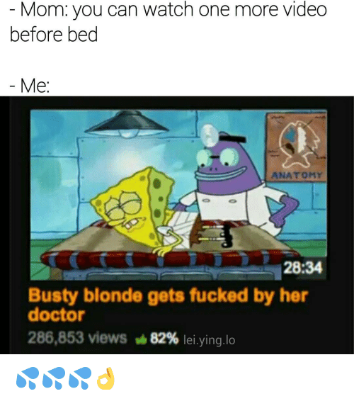 memes: Mom: you can watch one more video  before bed  Me  ANATOMY  28:34  Busty blonde gets fucked by her  doctor  286,853 views 82% lei.ying,lo 💦💦💦👌