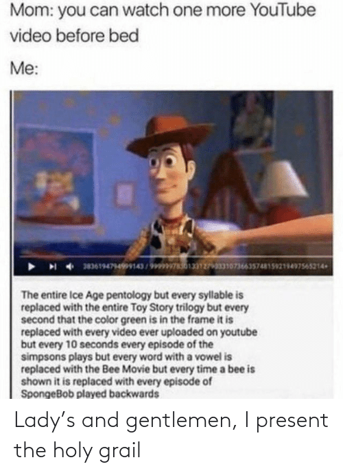 the bee movie: Mom: you can watch one more YouTube  video before bed  Me:  383619479499143/9ww  0736635748159218497545214  The entire Ice Age pentology but every syllable is  replaced with the entire Toy Story trilogy but every  second that the color green is in the frame it is  replaced with every video ever uploaded on youtube  but every 10 seconds every episode of the  simpsons plays but every word with a vowel is  replaced with the Bee Movie but every time a bee is  shown it is replaced with every episode of  SpongeBob played backwards Lady's and gentlemen, I present the holy grail