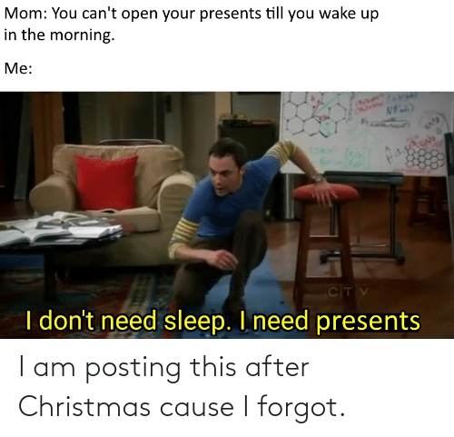Cant Open: Mom: You can't open your presents till you wake up  in the morning.  Me:  CITV  I don't need sleep. I need presents I am posting this after Christmas cause I forgot.
