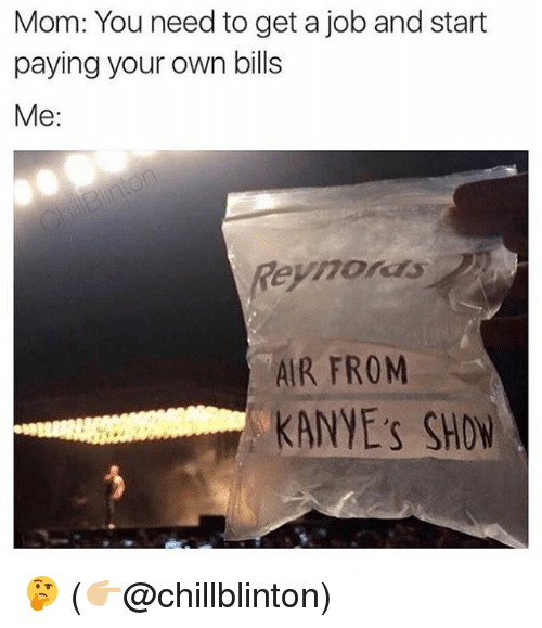 Memes, Mom, and Bills: Mom: You need to get a job and start  paying your own bills  Me:  Reynoras  AIR FRONM  KANYE's SHO 🤔 (👉🏼@chillblinton)