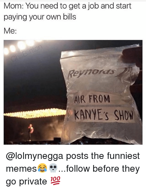 Memes, Mom, and Bills: Mom: You need to get a job and start  paying your own bills  Me:  Reyhoras  AIR FROM  KANYE's SHON @lolmynegga posts the funniest memes😂💀...follow before they go private 💯