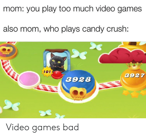 you play too much: mom: you play too much video games  also mom, who plays candy crush:  101  3927  3928 Video games bad