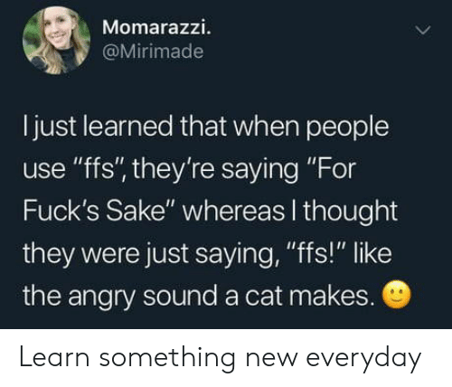 """sake: Momarazzi.  @Mirimade  I just learned that when people  use """"ffs"""", they're saying """"For  Fuck's Sake"""" whereas I thought  they were just saying, """"fs!"""" like  the angry sound a cat makes. Learn something new everyday"""