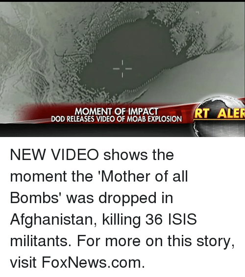 Isis, Memes, and Afghanistan: MOMENT OF IMPACT  DOD RELEASES VIDEO OF MOAB EXPLOSION  RT ALER NEW VIDEO shows the moment the 'Mother of all Bombs' was dropped in Afghanistan, killing 36 ISIS militants. For more on this story, visit FoxNews.com.
