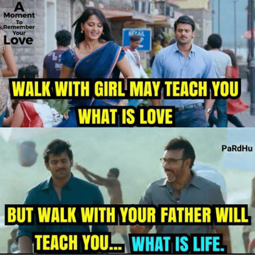 Life, Love, and Memes: Moment  Remember  Your  Love  WALK WITH GIRL MAY TEACH YOU  B WHAT IS LOVE  PaRdHu  BUT WALK WITH YOUR FATHER WILL  TEACH YOU WHAT IS LIFE.