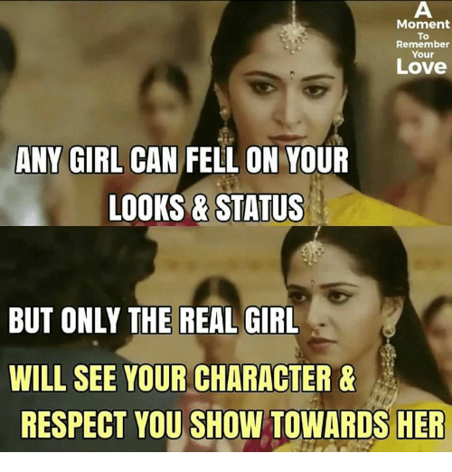 Love, Memes, and Respect: Moment  To  Remember  Your  Love  ANY GIRL CAN  FELL ON YOUR  LOOKS & STATUS  BUT ONLY THE REAL GIRL  WILL SEE YOUR CHARACTER &  RESPECT YOU SHOW TOWARDS HER