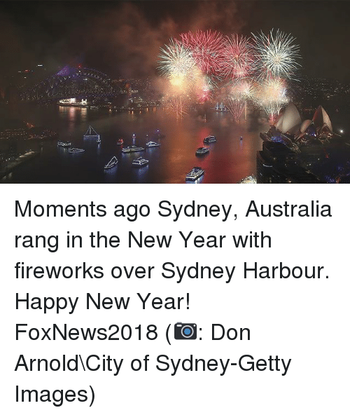 Memes, New Year's, and Australia: Moments ago Sydney, Australia rang in the New Year with fireworks over Sydney Harbour. Happy New Year! FoxNews2018 (📷: Don Arnold\City of Sydney-Getty Images)