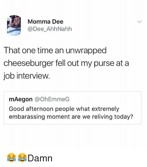 Job Interview, Memes, and Good: Momma Dee  @Dee_AhhNahh  That one time an unwrapped  cheeseburger fell out my purse at a  job interview.  mAegon @OhEmmeG  Good afternoon people what extremely  embarassing moment are we reliving today? 😂😂Damn