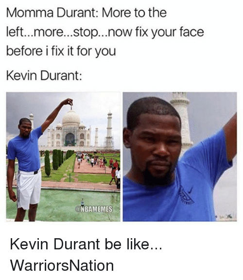 Be Like, Kevin Durant, and Memes: Momma Durant: More to the  left...more...stop...now fix your face  before i fix it for you  Kevin Durant:  NBAMEMES Kevin Durant be like... WarriorsNation