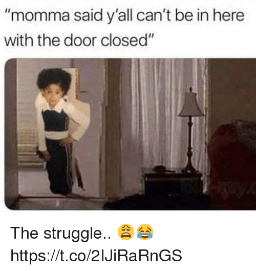 "Struggle, Door, and Momma: ""momma said y'all can't be in here  with the door closed"" The struggle.. 😩😂 https://t.co/2IJiRaRnGS"