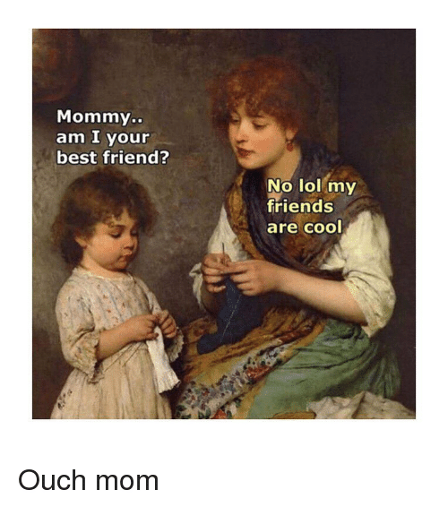 Best Friend, Friends, and Lol: Mommy..  am I your  best friend?  No lol my  friends  are cool Ouch mom