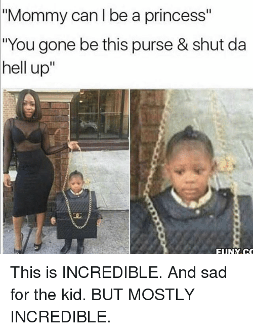 """funy: """"Mommy can I be a princess""""  """"You gone be this purse & shut da  hell up""""  FUNY.C This is INCREDIBLE. And sad for the kid. BUT MOSTLY INCREDIBLE."""