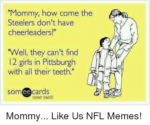 "Steelers: ""Mommy, how come the  Steelers don't have  cheerleaders?  Well, they can't find  l 2 girls in Pittsburgh  with all their teeth.""  ee  cards  user card Mommy...  Like Us NFL Memes!"