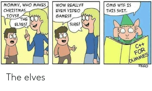 mommy: MOMMY, WHO MAKES  CHRISTMAS  TOYS?  THE  ELVES!  WOW REALLY?  OMG WTF IS  EVEN VIDEO  THIS SHIT.  GAMES?  SURE!  C++  FOR  OUMMIES  JEGO The elves