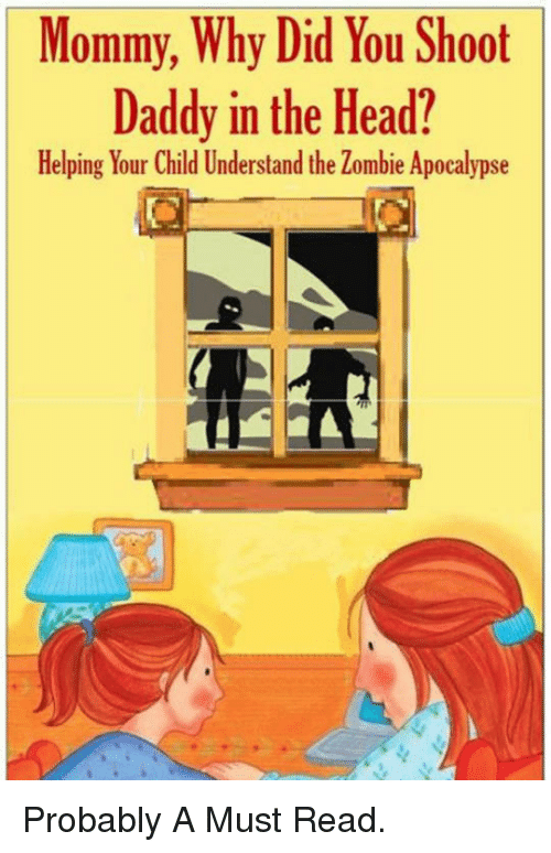 The Zombie Apocalypse: Mommy, Why Did You Shoot  Daddy in the Head?  Helping Your Child Understand the Zombie Apocalypse <p>Probably A Must Read.</p>