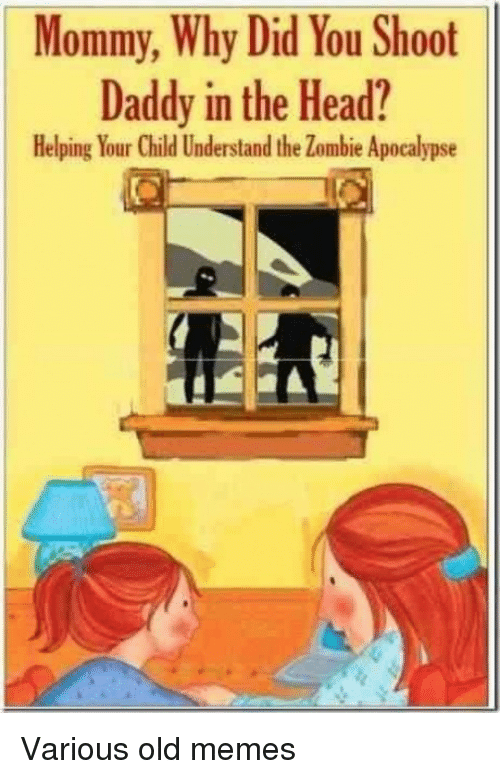 zombie apocalypse: Mommy, Why Did You Shoot  Daddy in the Head?  Helping Your Child Understand the Zombie Apocalypse Various old memes